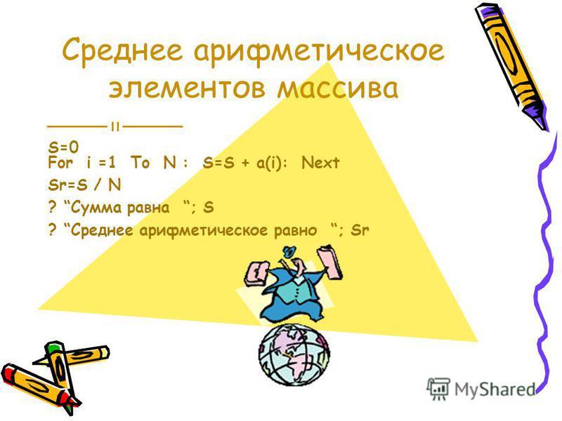 Среднее арифметическое элементов массива S=0 For i =1 To N : S=S + a(i): Next Sr=S / N ? Сумма равна ; S ? Среднее арифметическое равно ; Sr