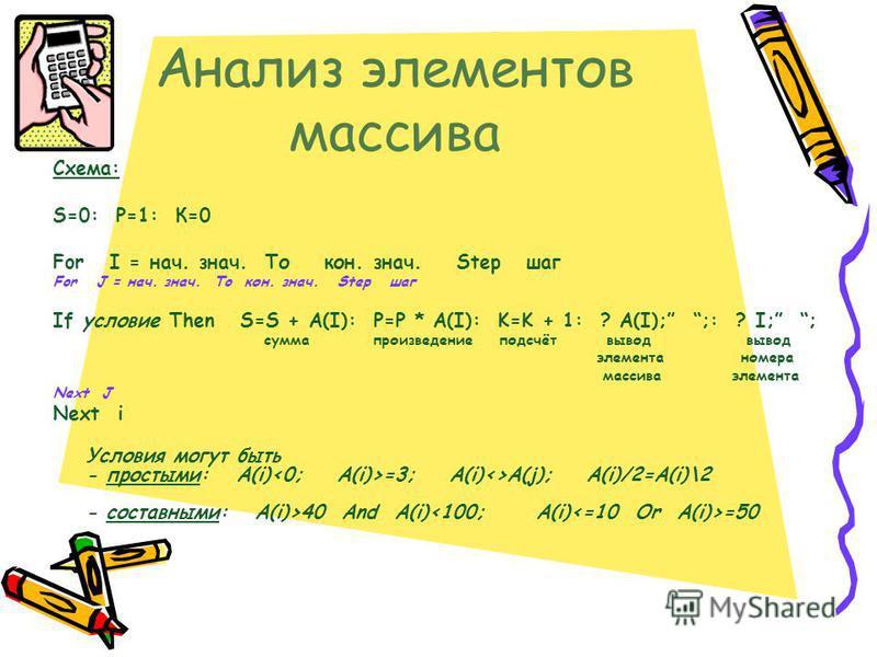 Анализ элементов массива Схема: S=0: Р=1: К=0 For I = нач. знач. То кон. знач. Step шаг For J = нач. знач. Тo кон. знач. Step шаг If условие Then S=S + A(I): P=P * A(I): K=K + 1: ? A(I); ;: ? I; ; сумма произведение подсчёт вывод вывод элемента номер