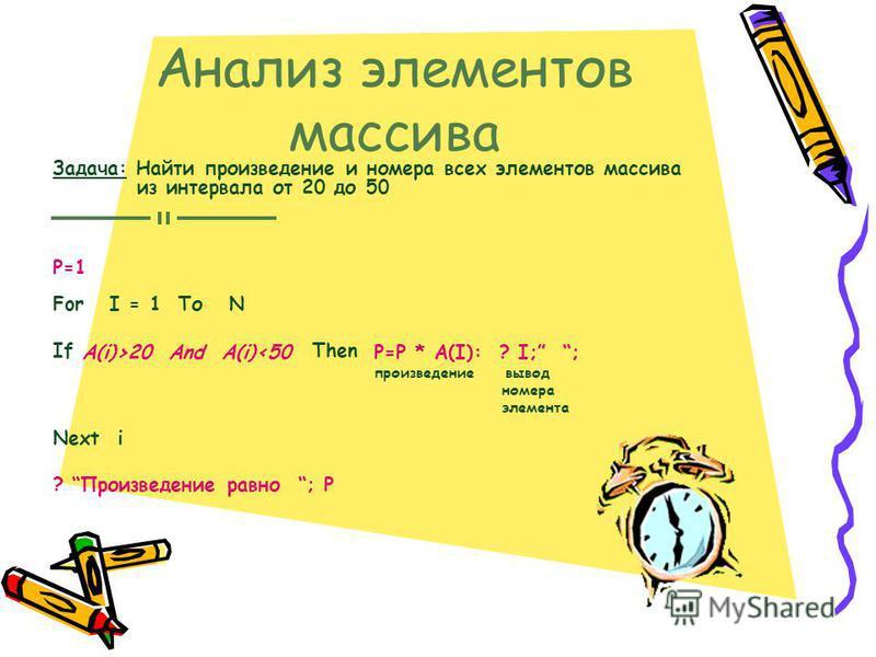 Анализ элементов массива Задача: Найти произведение и номера всех элементов массива из интервала от 20 до 50 For I = 1 То N If Then Next i ? Произведение равно ; P Р=1 A(i)>20 And A(i)<50P=P * A(I): ? I; ; произведение вывод номера элемента