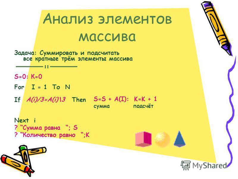 Анализ элементов массива Задача: Суммировать и подсчитать все кратные трём элементы массива For I = 1 То N If Then Next i ? Сумма равна ; S ? Количество равно ;K S=0: К=0 A(i)/3=A(i)\3 S=S + A(I): K=K + 1 сумма подсчёт