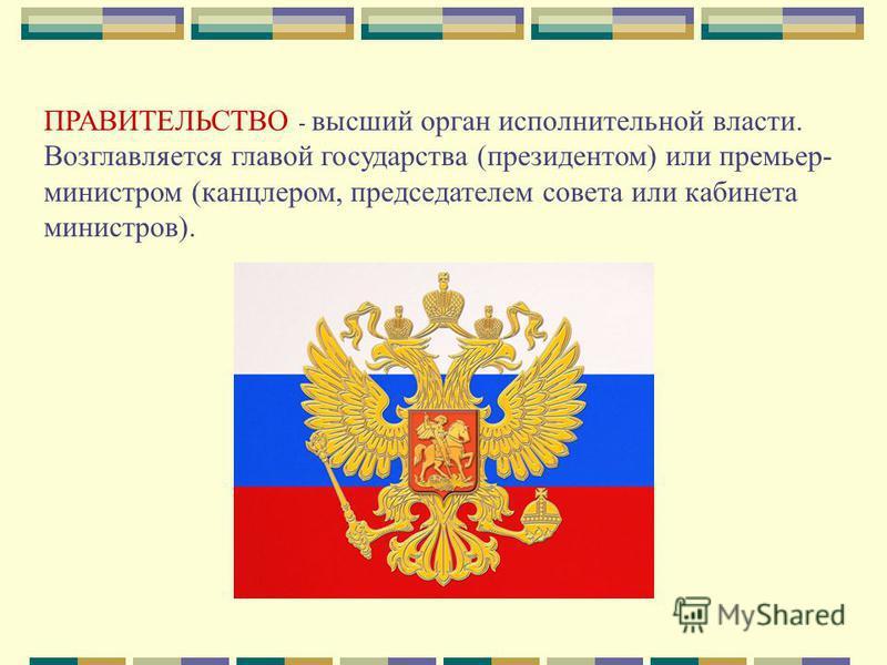 ПРАВИТЕЛЬСТВО - высший орган исполнительной власти. Возглавляется главой государства (президентом) или премьер- министром (канцлером, председателем совета или кабинета министров).