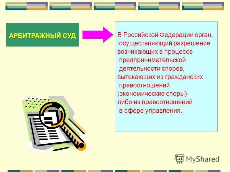 АРБИТРАЖНЫЙ СУД В Российской Федерации орган, осуществляющий разрешение возникающих в процессе предпринимательской деятельности споров, вытекающих из гражданских правоотношений (экономические споры) либо из правоотношений в сфере управления.