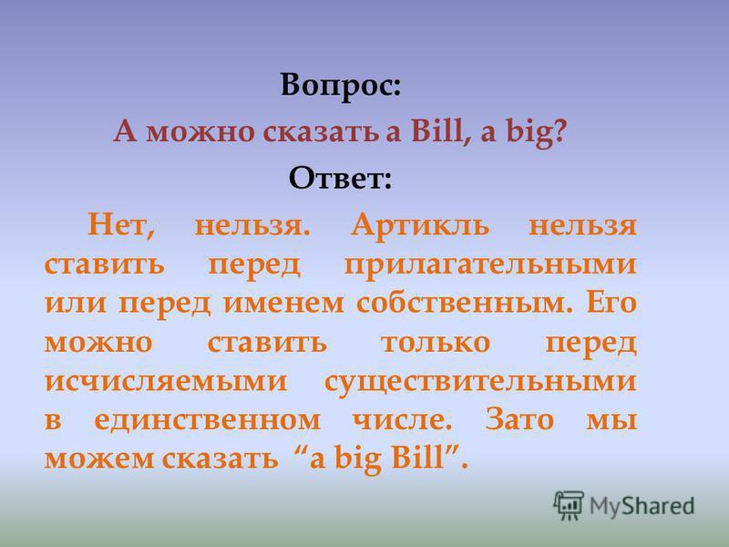 Вопрос: А можно сказать a Bill, a big? Ответ: Нет, нельзя. Артикль нельзя ставить перед прилагательными или перед именем собственным. Его можно ставить только перед исчисляемыми существительными в единственном числе. Зато мы можем сказать a big Bill.