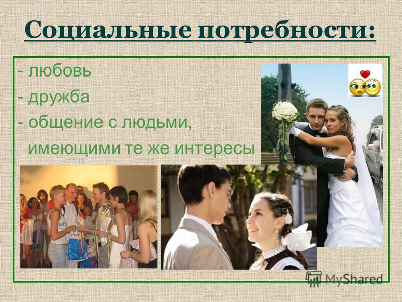 Социальные потребности: - любовь - дружба - общение с людьми, имеющими те же интересы