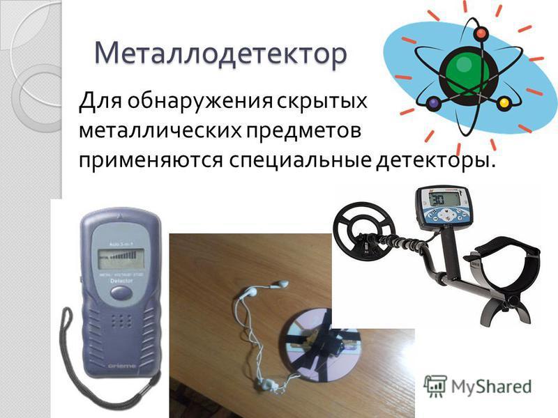 Металлодетектор Для обнаружения скрытых металлических предметов применяются специальные детекторы.