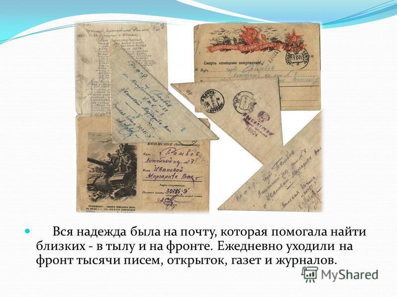 Вся надежда была на почту, которая помогала найти близких - в тылу и на фронте. Ежедневно уходили на фронт тысячи писем, открыток, газет и журналов.