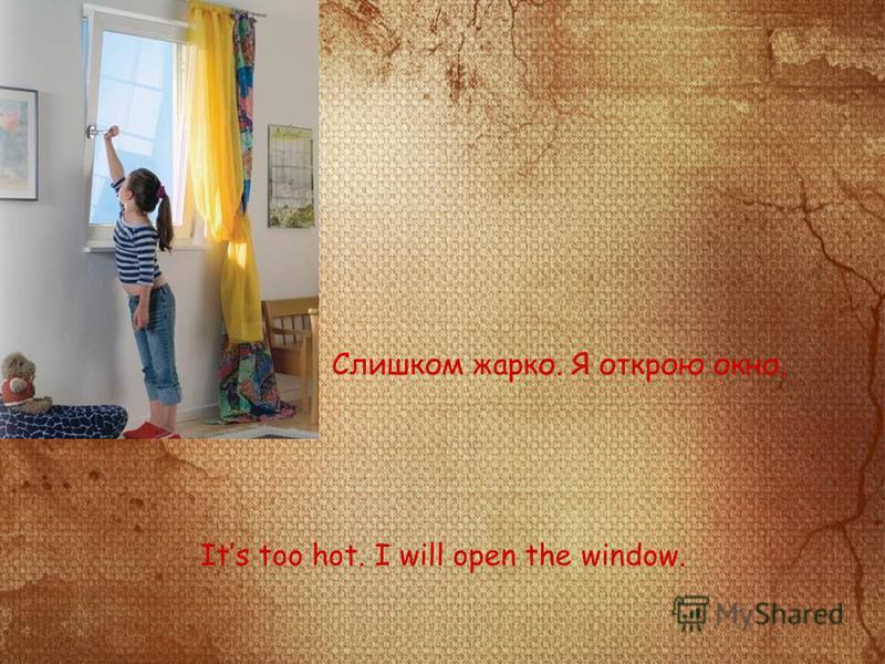 Слишком жарко. Я открою окно. Its too hot. I will open the window.
