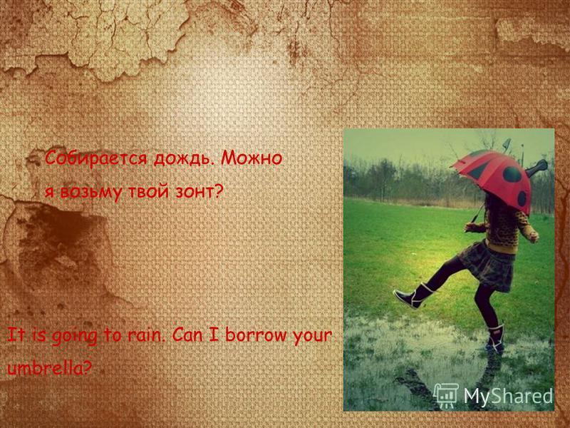 Собирается дождь. Можно я возьму твой зонт? It is going to rain. Can I borrow your umbrella?