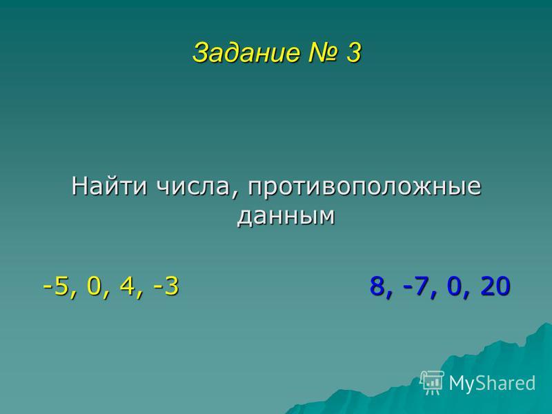 Задание 3 Найти числа, противоположные данным -5, 0, 4, -3 8, -7, 0, 20