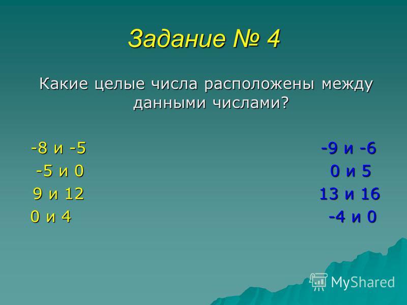 Задание 4 Какие целые числа расположены между данными числами? Какие целые числа расположены между данными числами? -8 и -5 -9 и -6 -5 и 0 0 и 5 9 и 12 13 и 16 9 и 12 13 и 16 0 и 4 -4 и 0