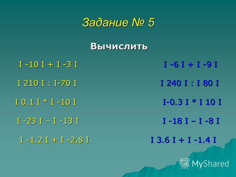 Задание 5 Вычислить Вычислить I -10 I + I -3 I I -6 I + I -9 I I 210 I : I-70 I I 240 I : I 80 I I 0.1 I * I -10 I I-0.3 I * I 10 I I -23 I – I -13 I I -18 I – I -8 I I -1.2 I + I -2.8 I I 3.6 I + I -1.4 I