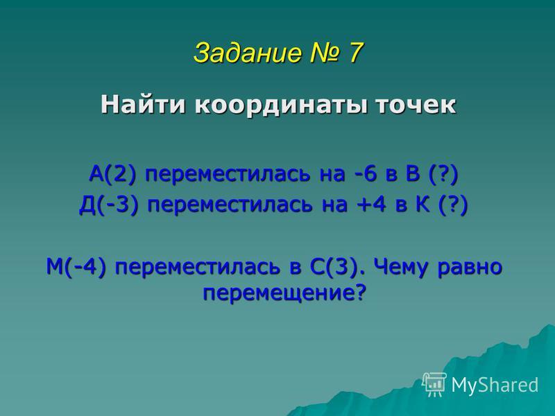 Задание 7 Найти координаты точек Найти координаты точек А(2) переместилась на -6 в В (?) Д(-3) переместилась на +4 в К (?) М(-4) переместилась в С(3). Чему равно перемещение?