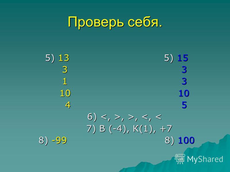 Проверь себя. 5) 13 5) 15 5) 13 5) 15 3 3 3 3 1 3 1 3 10 10 10 10 4 5 4 5 6), >,, >, <, < 7) В (-4), К(1), +7 7) В (-4), К(1), +7 8) -99 8) 100 8) -99 8) 100