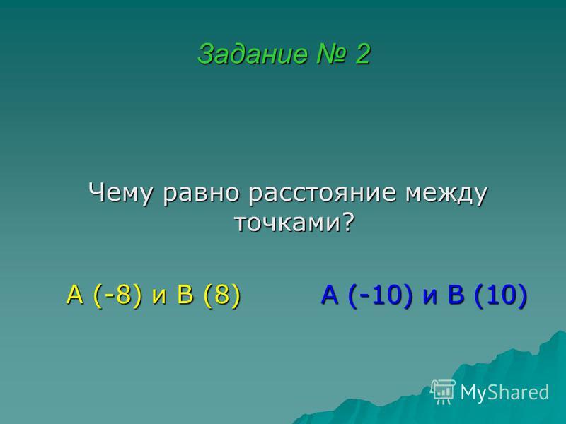 Задание 2 Чему равно расстояние между точками? Чему равно расстояние между точками? А (-8) и В (8) А (-10) и В (10) А (-8) и В (8) А (-10) и В (10)