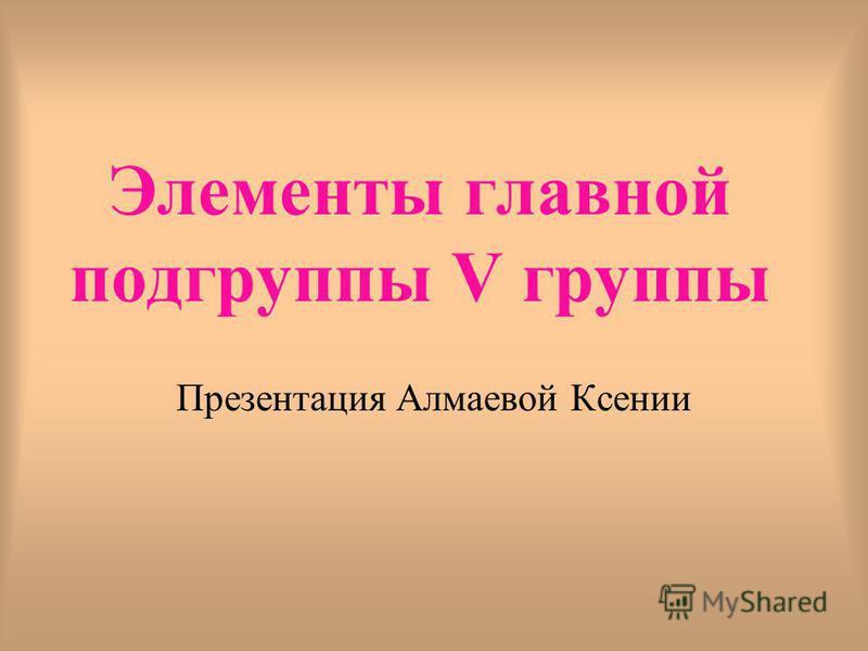Элементы главной подгруппы V группы Презентация Алмаевой Ксении