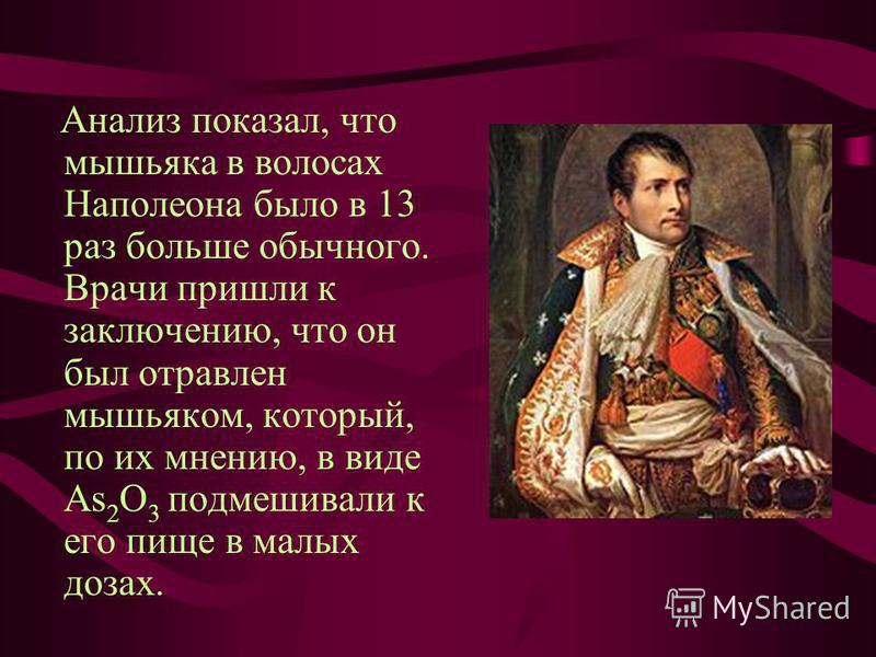 Анализ показал, что мышьяка в волосах Наполеона было в 13 раз больше обычного. Врачи пришли к заключению, что он был отравлен мышьяком, который, по их мнению, в виде As 2 O 3 подмешивали к его пище в малых дозах.