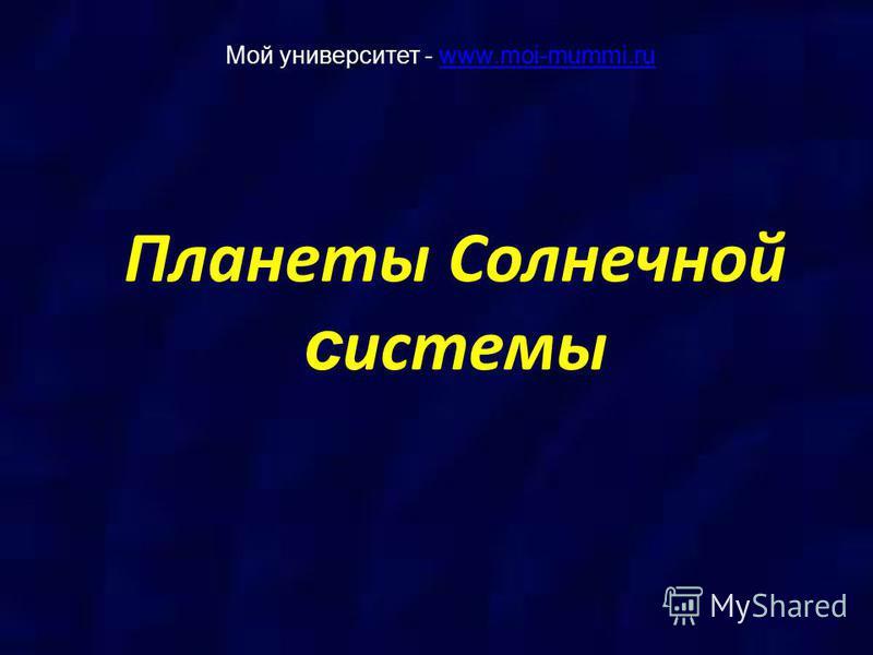 Планеты Солнечной системы Мой университет - www.moi-mummi.ruwww.moi-mummi.ru