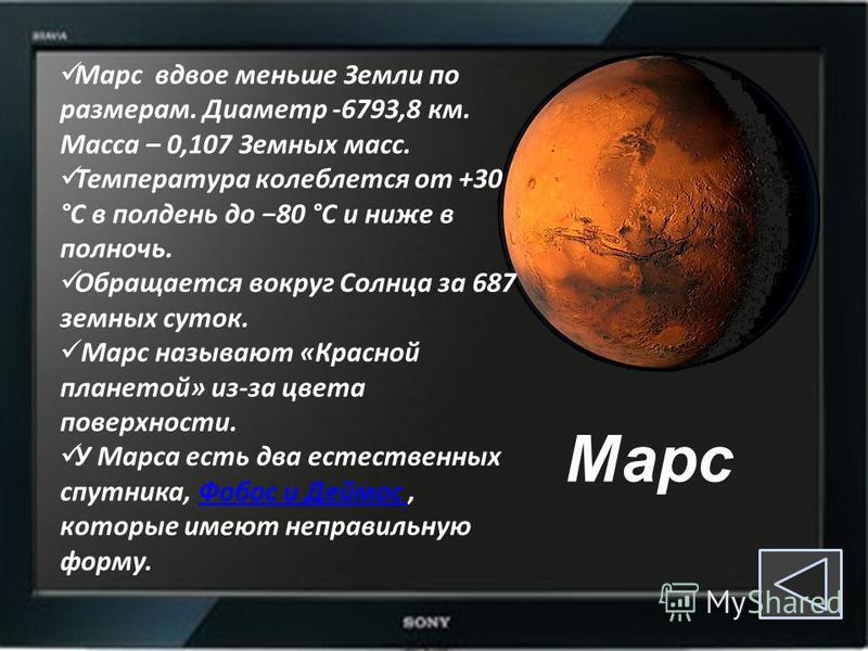 Марс Марс вдвое меньше Земли по размерам. Диаметр -6793,8 км. Масса – 0,107 Земных масс. Температура колеблется от +30 °C в полдень до 80 °С и ниже в полночь. Обращается вокруг Солнца за 687 земных суток. Марс называют «Красной планетой» из-за цвета