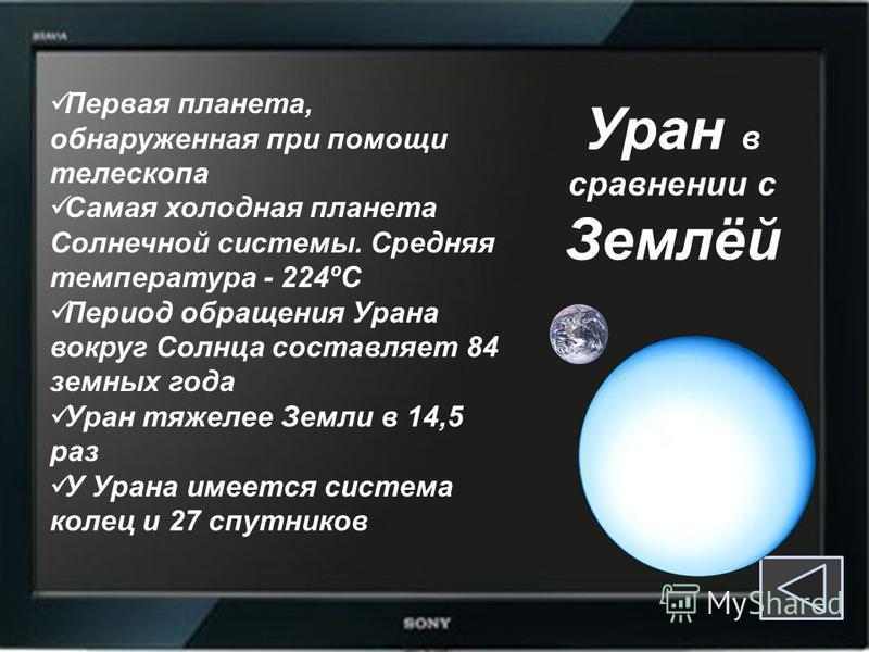 Уран в сравнении с Землёй Первая планета, обнаруженная при помощи телескопа Самая холодная планета Солнечной системы. Средняя температура - 224ºC Период обращения Урана вокруг Солнца составляет 84 земных года Уран тяжелее Земли в 14,5 раз У Урана име