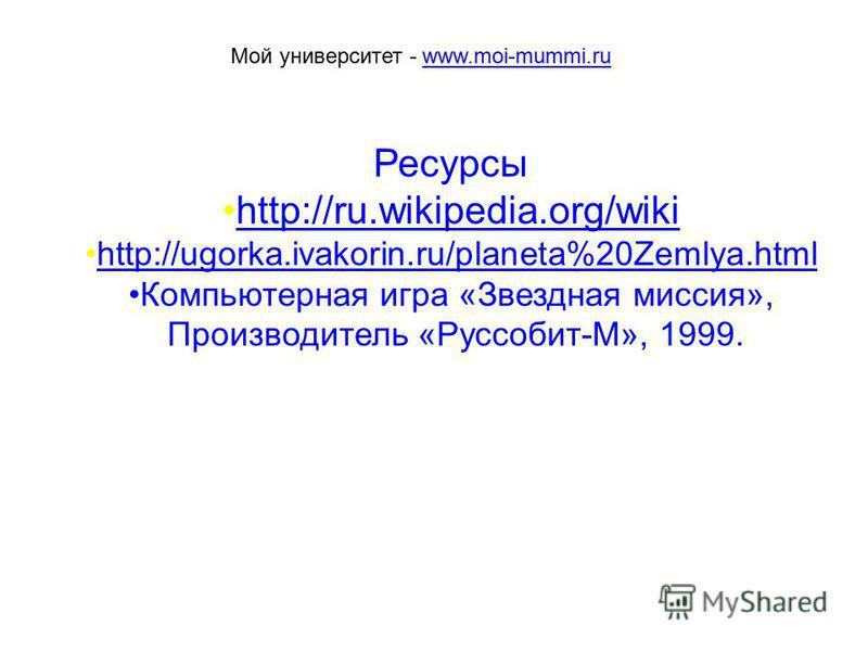 Ресурсы http://ru.wikipedia.org/wiki http://ugorka.ivakorin.ru/planeta%20Zemlya.htmlhttp://ugorka.ivakorin.ru/planeta%20Zemlya.html Компьютерная игра «Звездная миссия», Производитель «Руссобит-М», 1999. Мой университет - www.moi-mummi.ruwww.moi-mummi