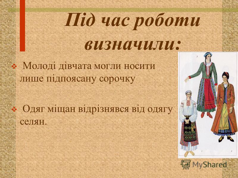 Під час роботи визначили: Молоді дівчата могли носити лише підпоясану сорочку Одяг міщан відрізнявся від одягу селян.