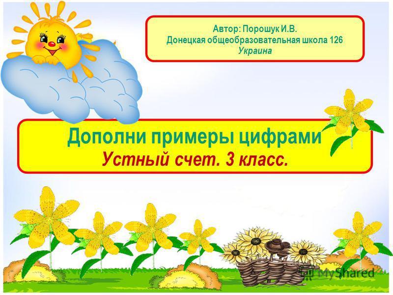 Дополни примеры цифрами Устный счет. 3 класс. Автор: Порошук И.В. Донецкая общеобразовательная школа 126 Украина