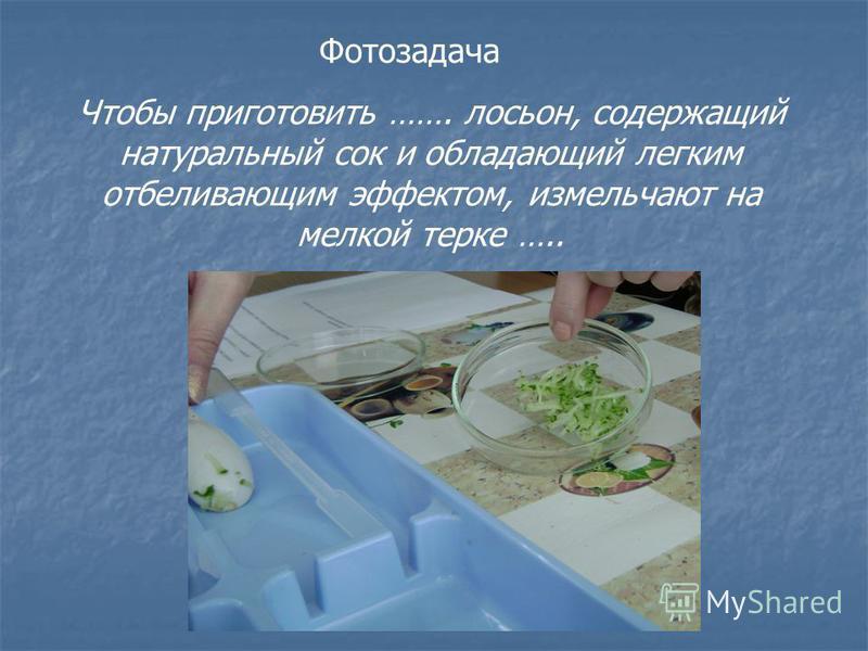 Фотозадача Чтобы приготовить ……. лосьон, содержащий натуральный сок и обладающий легким отбеливающим эффектом, измельчают на мелкой терке …..
