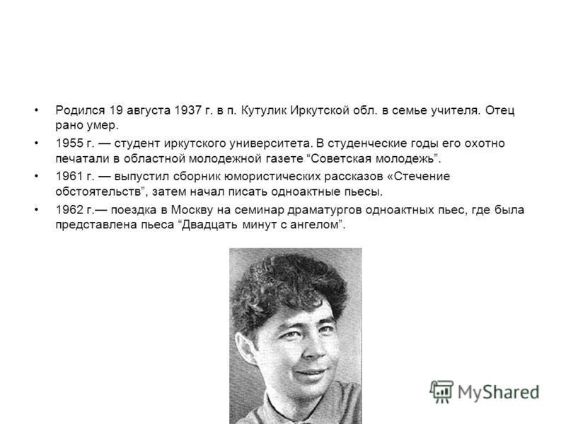 Родился 19 августа 1937 г. в п. Кутулик Иркутской обл. в семье учителя. Отец рано умер. 1955 г. студент иркутского университета. В студенческие годы его охотно печатали в областной молодежной газете Советская молодежь. 1961 г. выпустил сборник юморис