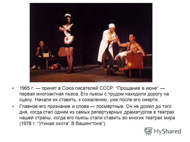 1965 г. принят в Союз писателей СССР. Прощание в июне первая многоактная пьеса. Его пьесы с трудом находили дорогу на сцену. Начали их ставить, к сожалению, уже после его смерти. Главное его признание и слова посмертные. Он не дожил до того дня, когд