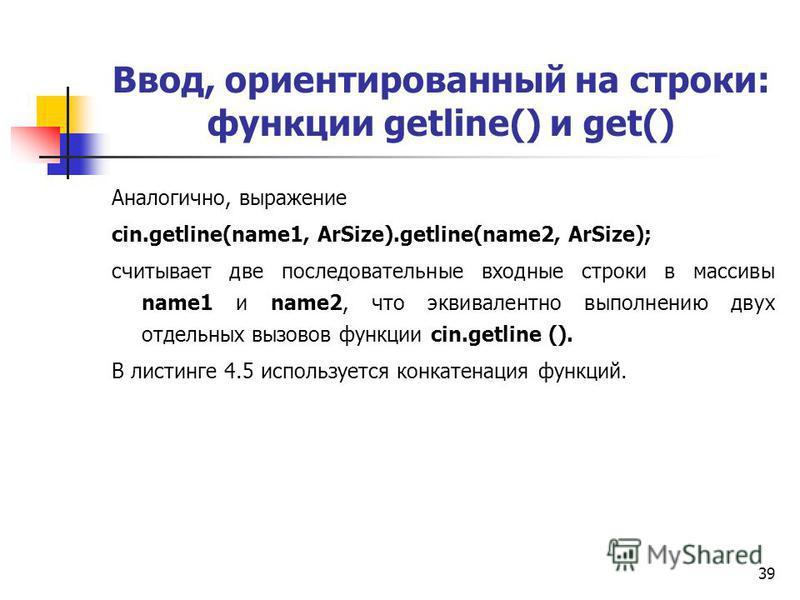 39 Ввод, ориентированный на строки: функции getline() и get() Аналогично, выражение cin.getline(name1, ArSize).getline(name2, ArSize); считывает две последовательные входные строки в массивы name1 и name2, что эквивалентно выполнению двух отдельных в