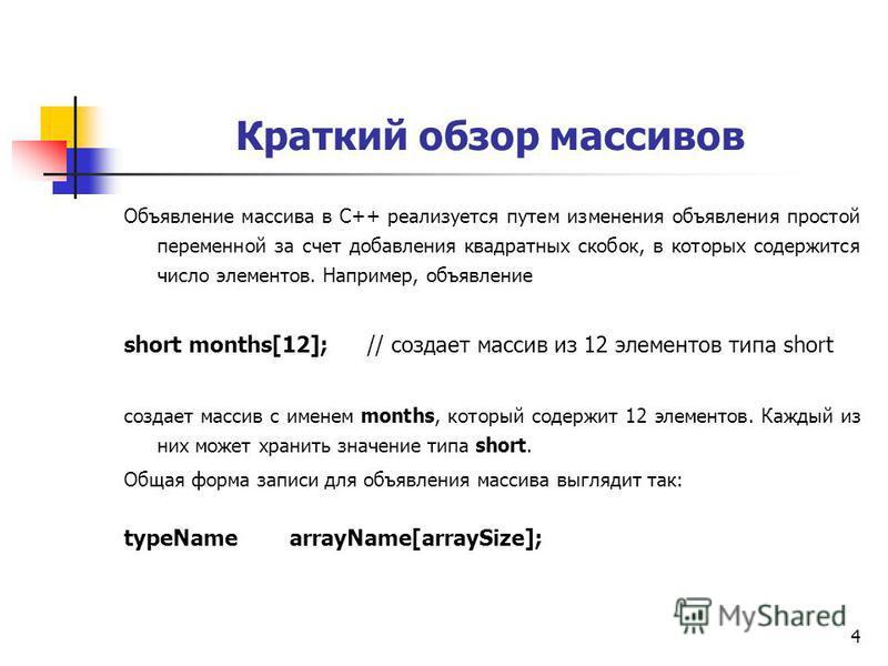 4 Краткий обзор массивов Объявление массива в C++ реализуется путем изменения объявления простой переменной за счет добавления квадратных скобок, в которых содержится число элементов. Например, объявление short months[12]; // создает массив из 12 эле