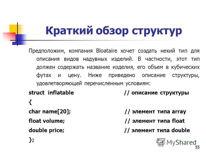 55 Краткий обзор структур Предположим, компания Bloataire хочет создать некий тип для описания видов надувных изделий. В частности, этот тип должен содержать название изделия, его объем в кубических футах и цену. Ниже приведено описание структуры, уд