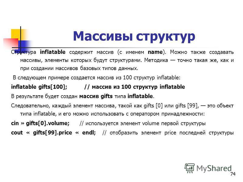 74 Массивы структур Структура inflatable содержит массив (с именем name). Можно также создавать массивы, элементы которых будут структурами. Методика точно такая же, как и при создании массивов базовых типов данных. В следующем примере создается масс