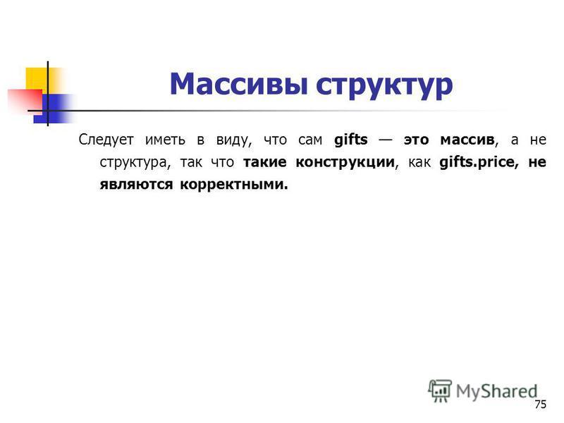 75 Массивы структур Следует иметь в виду, что сам gifts это массив, а не структура, так что такие конструкции, как gifts.price, не являются корректными.