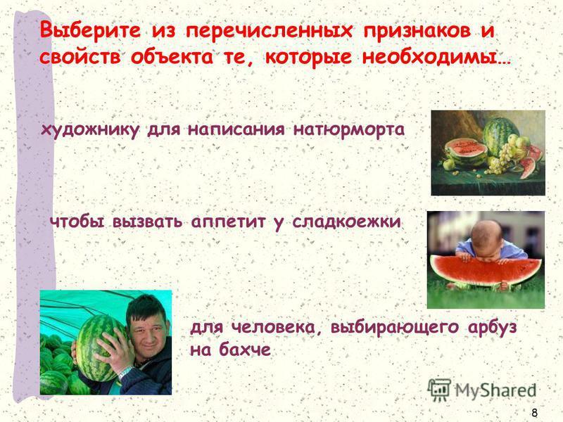 Выберите из перечисленных признаков и свойств объекта те, которые необходимы… 8 художнику для написания натюрморта чтобы вызвать аппетит у сладкоежки для человека, выбирающего арбуз на бахче