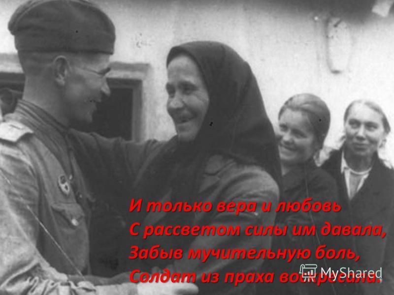 И только вера и любовь С рассветом силы им давала, Забыв мучительную боль, Солдат из праха воскресала.