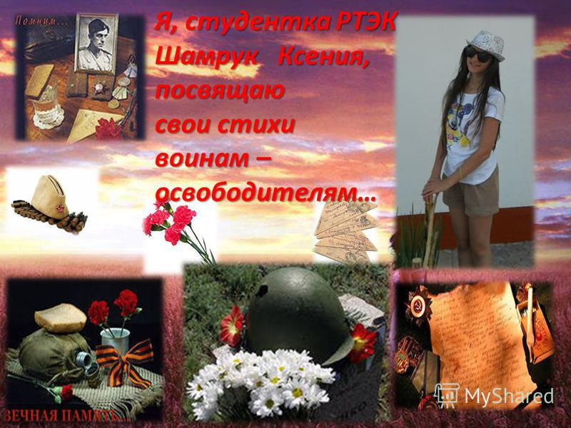 Я, студентка РТЭК Шамрук Ксения, посвящаю свои стихи воинам – освободителям…