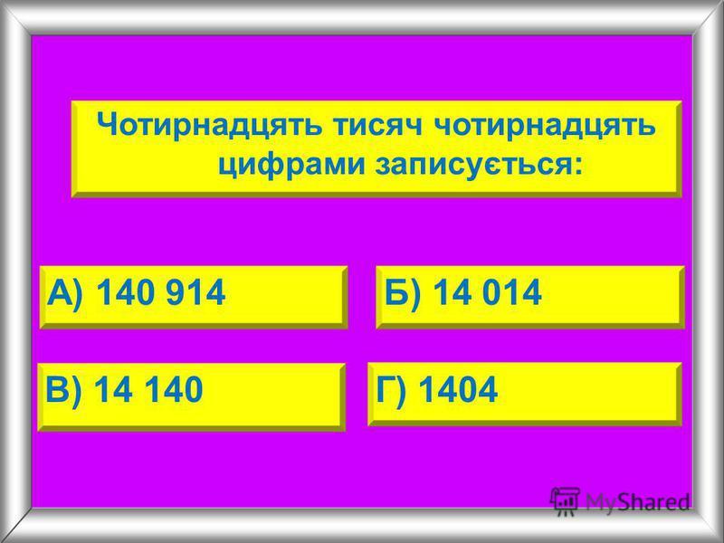 Чотирнадцять тисяч чотирнадцять цифрами записується: А) 140 914Б) 14 014 В) 14 140Г) 1404