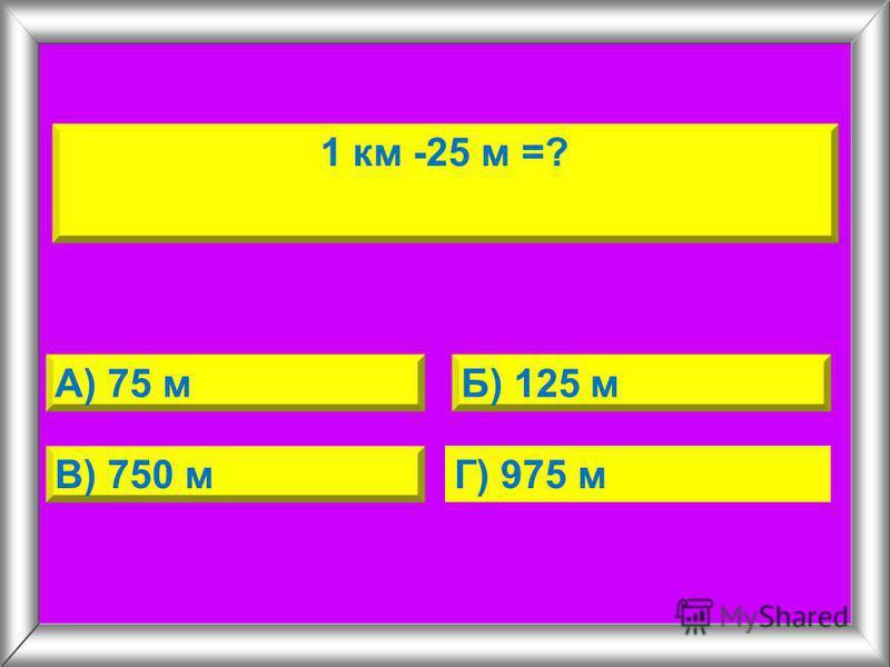 1 км -25 м =? А) 75 мБ) 125 м В) 750 м Г) 975 м