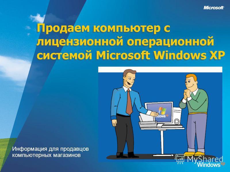 Продаем компьютер с лицензионной операционной системой Microsoft Windows XP Информация для продавцов компьютерных магазинов
