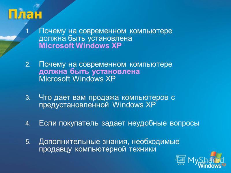 План 1. Почему на современном компьютере должна быть установлена Microsoft Windows XP 2. Почему на современном компьютере должна быть установлена Microsoft Windows XP 3. Что дает вам продажа компьютеров с предустановленной Windows XP 4. Если покупате