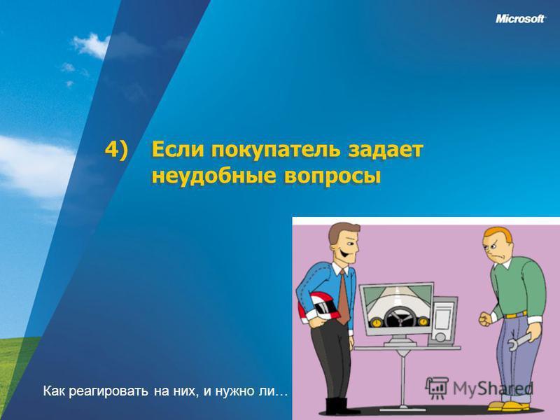 4)Если покупатель задает неудобные вопросы Как реагировать на них, и нужно ли…