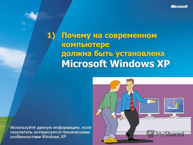 1)Почему на современном компьютере должна быть установлена Microsoft Windows XP Используйте данную информацию, если покупатель интересуется техническими особенностями Windows XP