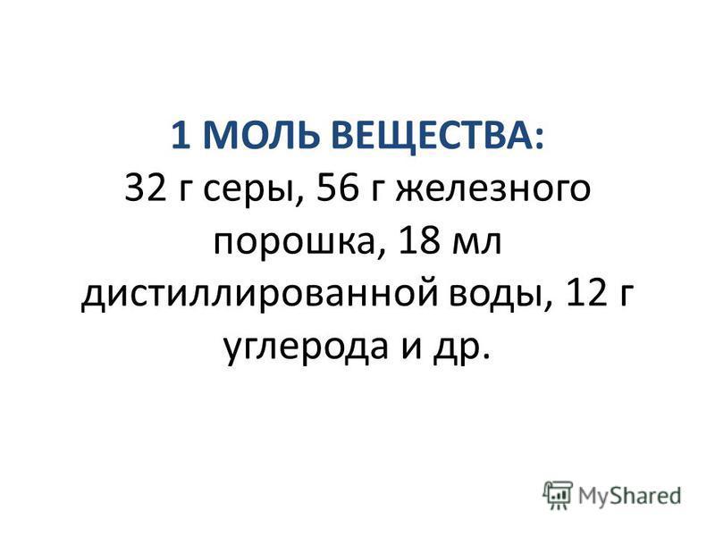 1 МОЛЬ ВЕЩЕСТВА: 32 г серы, 56 г железного порошка, 18 мл дистиллированной воды, 12 г углерода и др.