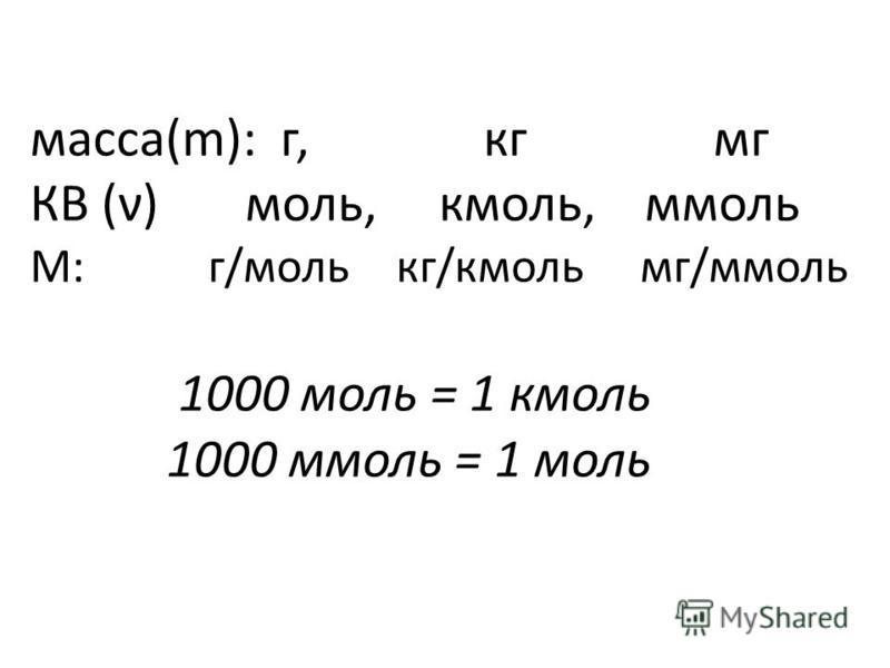масса(m): г, кг мг КВ (ν) моль, кмоль, ммоль M: г/моль кг/кмоль мг/ммоль 1000 моль = 1 кмоль 1000 ммоль = 1 моль