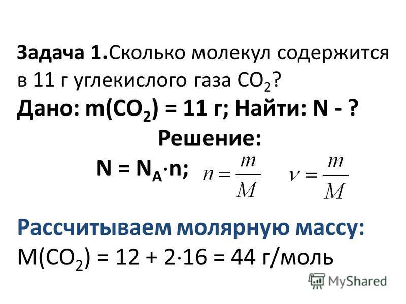 Задача 1. Сколько молекул содержится в 11 г углекислого газа СО 2 ? Дано: m(СО 2 ) = 11 г; Найти: N - ? Решение: N = N A n; Рассчитываем молярную массу: М(СО 2 ) = 12 + 2 16 = 44 г/моль