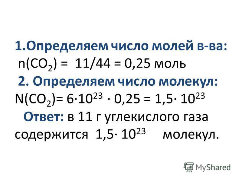 1. Определяем число молей в-ва: n(СО 2 ) = 11/44 = 0,25 моль 2. Определяем число молекул: N(СО 2 )= 6·10 23 · 0,25 = 1,5· 10 23 Ответ: в 11 г углекислого газа содержится 1,5· 10 23 молекул.