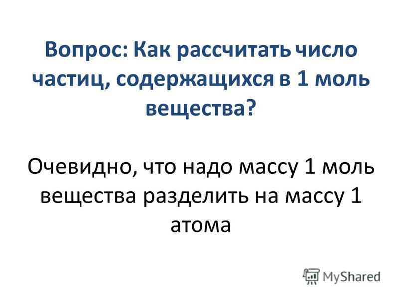 Вопрос: Как рассчитать число частиц, содержащихся в 1 моль вещества? Очевидно, что надо массу 1 моль вещества разделить на массу 1 атома
