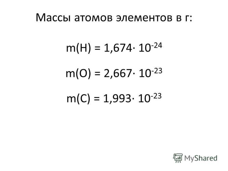 Массы атомов элементов в г: m(H) = 1,674· 10 -24 m(O) = 2,667· 10 -23 m(C) = 1,993· 10 -23