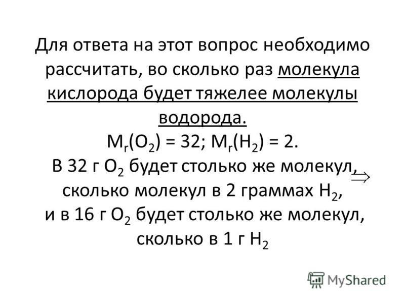 Для ответа на этот вопрос необходимо рассчитать, во сколько раз молекула кислорода будет тяжелее молекулы водорода. M r (O 2 ) = 32; M r (H 2 ) = 2. В 32 г O 2 будет столько же молекул, сколько молекул в 2 граммах H 2, и в 16 г O 2 будет столько же м
